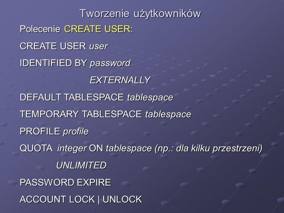 Tworzenie użytkowników Polecenie CREATE USER: CREATE USER user IDENTIFIED BY password EXTERNALLY EXTERNALLY DEFAULT TABLESPACE tablespace TEMPORARY TA