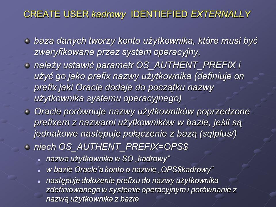 CREATE USER kadrowy IDENTIEFIED EXTERNALLY baza danych tworzy konto użytkownika, które musi być zweryfikowane przez system operacyjny, należy ustawić