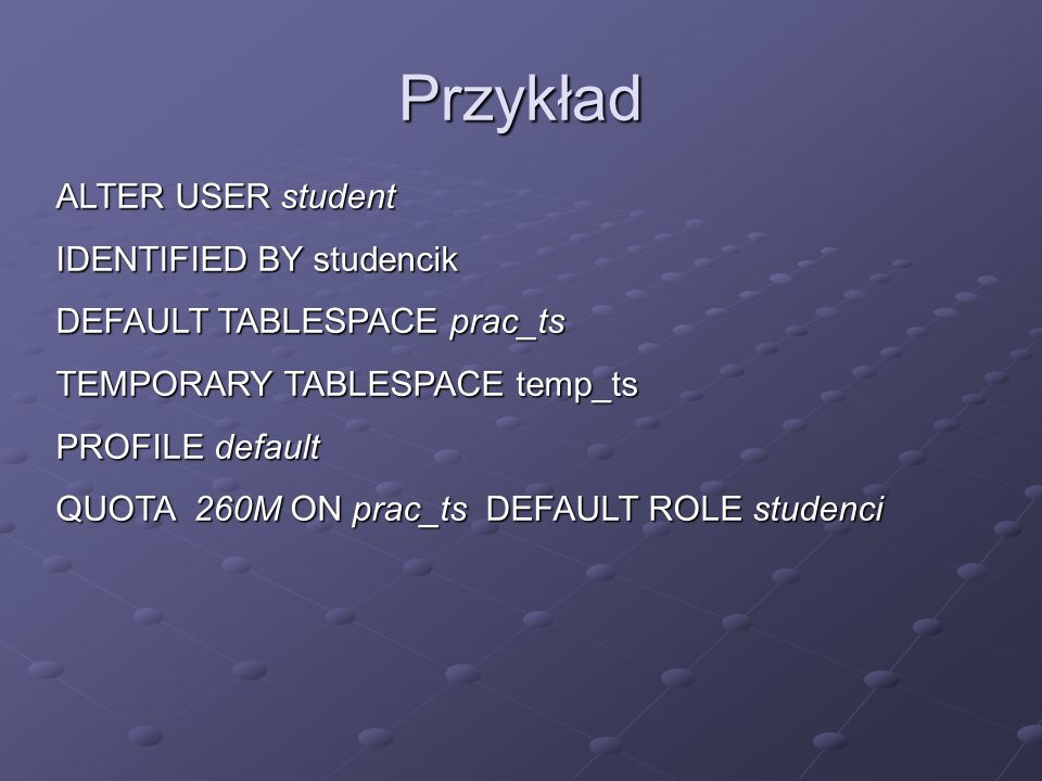 Przykład ALTER USER student IDENTIFIED BY studencik DEFAULT TABLESPACE prac_ts TEMPORARY TABLESPACE temp_ts PROFILE default QUOTA 260M ON prac_ts DEFA