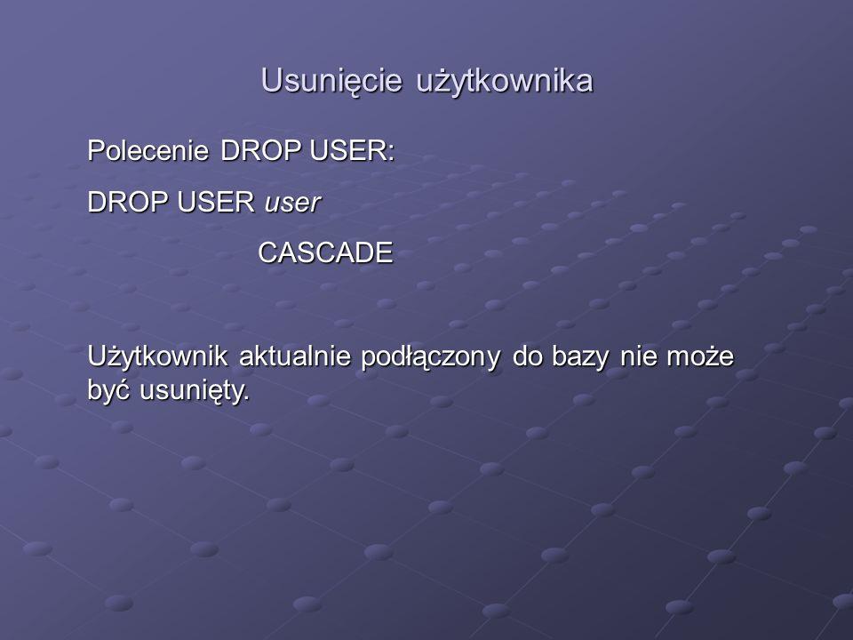 Usunięcie użytkownika Polecenie DROP USER: DROP USER user CASCADE Użytkownik aktualnie podłączony do bazy nie może być usunięty.
