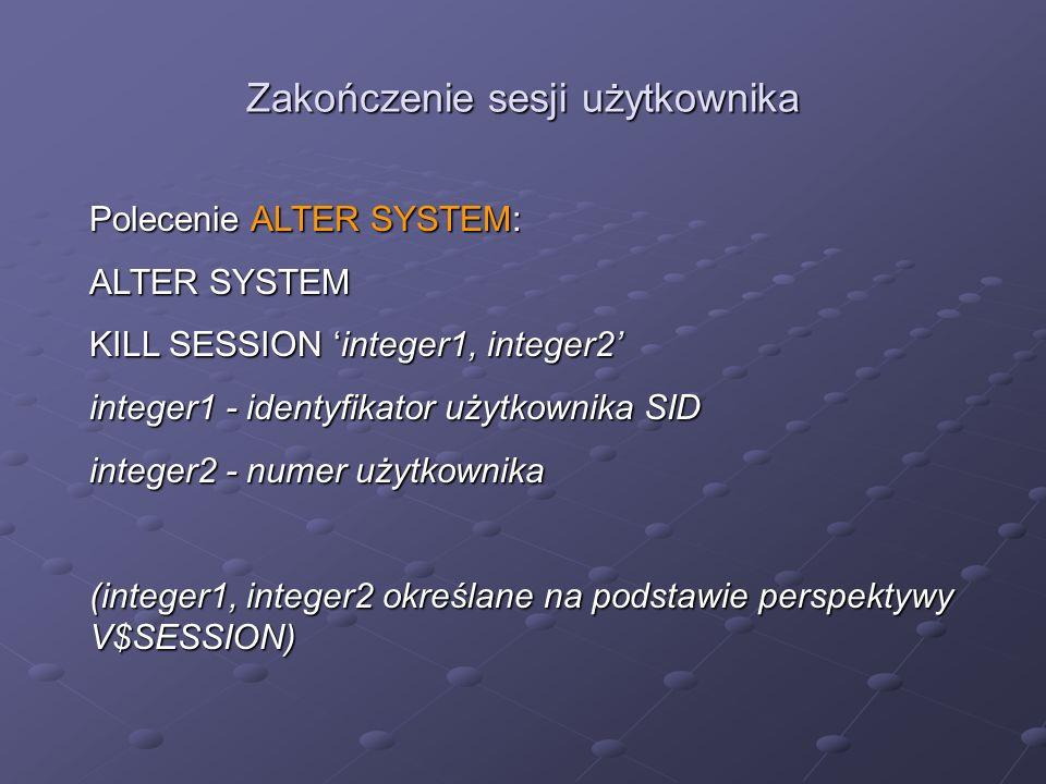 Zakończenie sesji użytkownika Polecenie ALTER SYSTEM: ALTER SYSTEM KILL SESSION integer1, integer2 integer1 - identyfikator użytkownika SID integer2 -