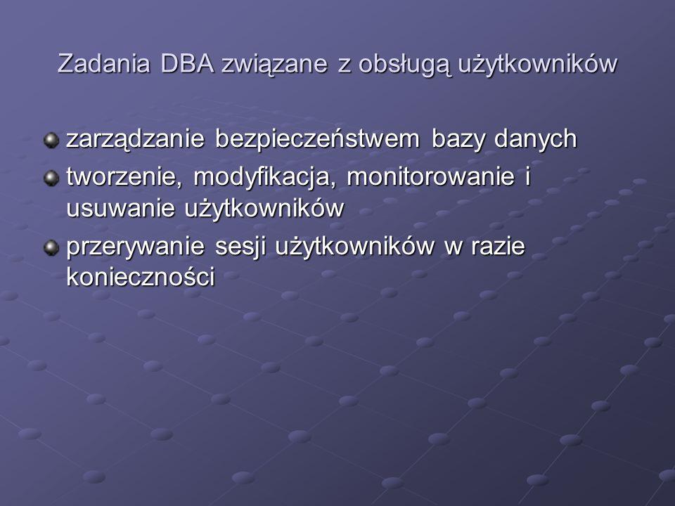 Zadania DBA związane z obsługą użytkowników zarządzanie bezpieczeństwem bazy danych tworzenie, modyfikacja, monitorowanie i usuwanie użytkowników prze