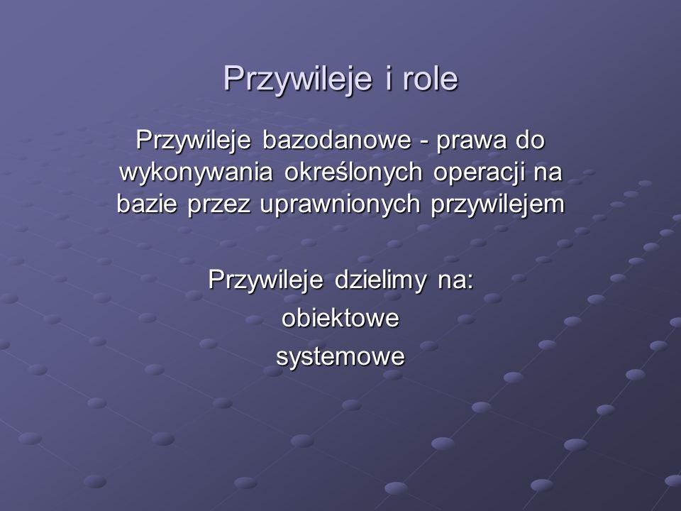 Przywileje i role Przywileje bazodanowe - prawa do wykonywania określonych operacji na bazie przez uprawnionych przywilejem Przywileje dzielimy na: ob