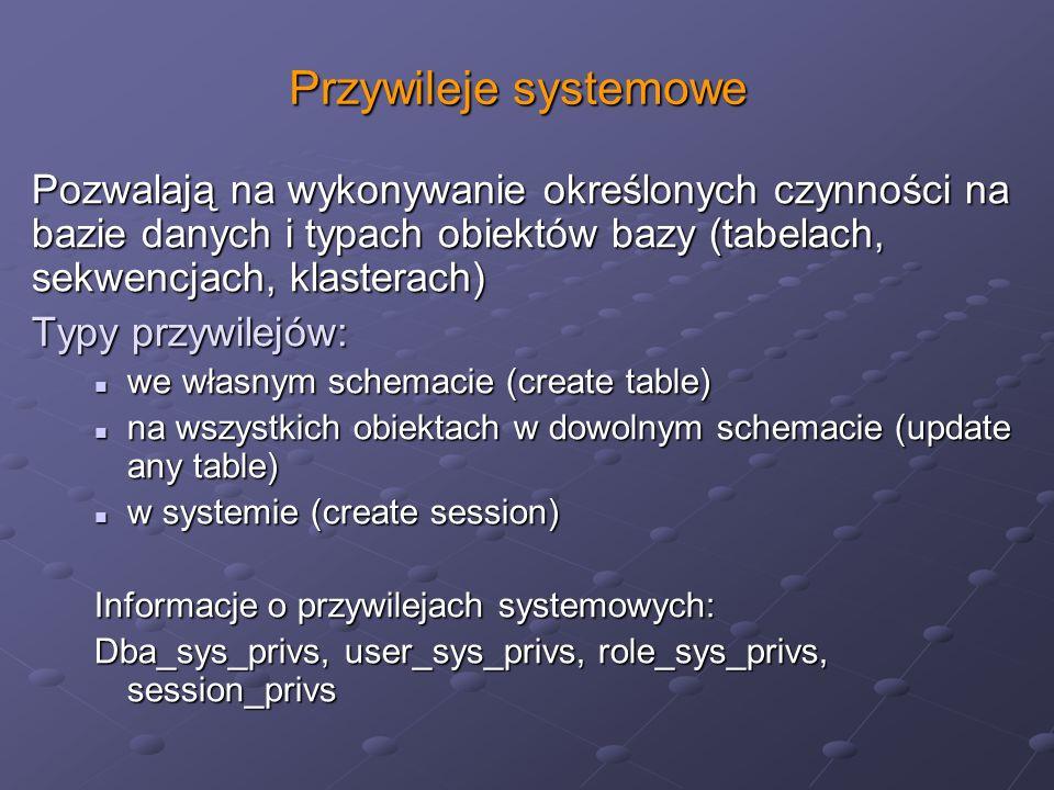 Przywileje systemowe Pozwalają na wykonywanie określonych czynności na bazie danych i typach obiektów bazy (tabelach, sekwencjach, klasterach) Typy pr