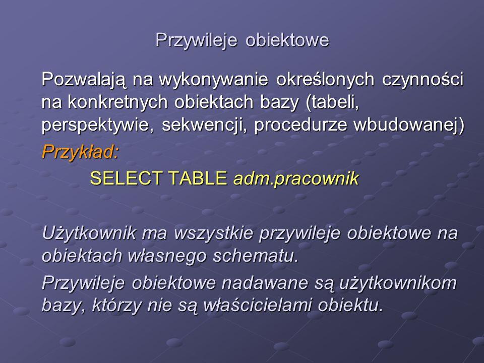 Przywileje obiektowe Pozwalają na wykonywanie określonych czynności na konkretnych obiektach bazy (tabeli, perspektywie, sekwencji, procedurze wbudowa