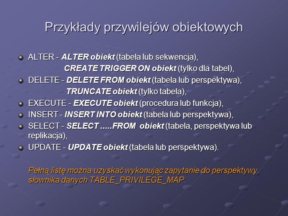 Przykłady przywilejów obiektowych ALTER - ALTER obiekt (tabela lub sekwencja), CREATE TRIGGER ON obiekt (tylko dla tabel), CREATE TRIGGER ON obiekt (t