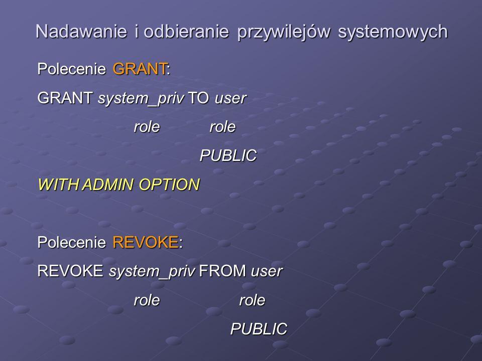 Nadawanie i odbieranie przywilejów systemowych Polecenie GRANT: GRANT system_priv TO user role role PUBLIC PUBLIC WITH ADMIN OPTION Polecenie REVOKE:
