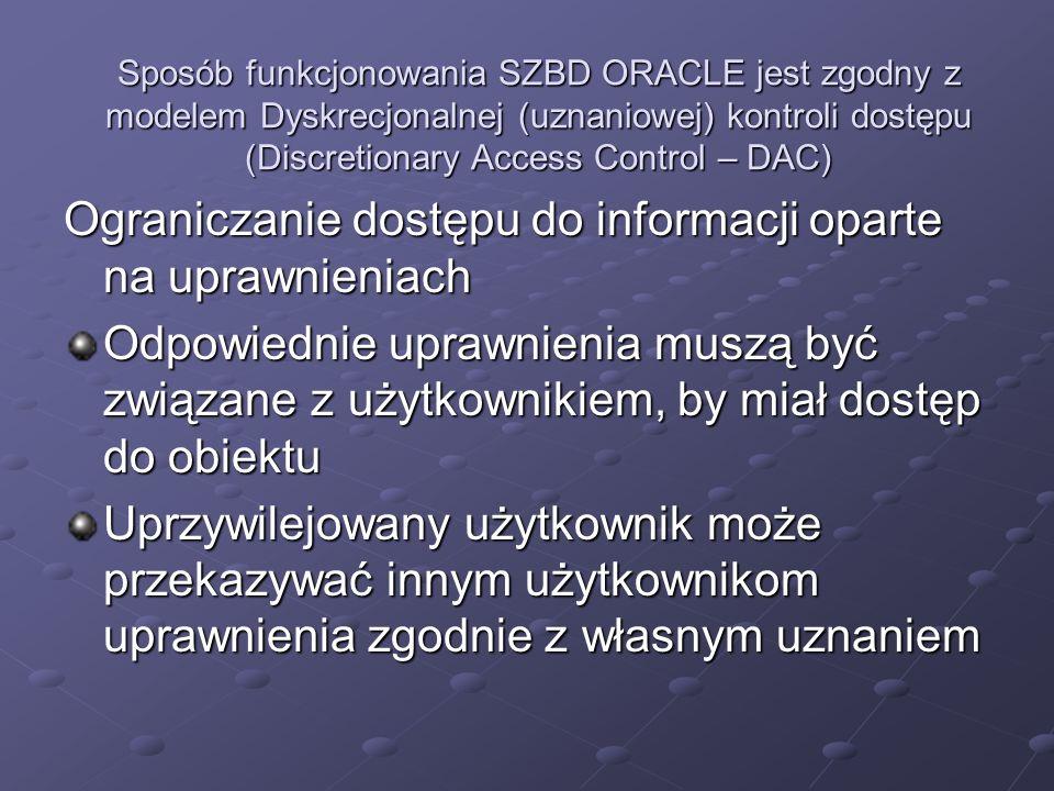 CREATE USER kadrowy IDENTIEFIED EXTERNALLY baza danych tworzy konto użytkownika, które musi być zweryfikowane przez system operacyjny, należy ustawić parametr OS_AUTHENT_PREFIX i użyć go jako prefix nazwy użytkownika (definiuje on prefix jaki Oracle dodaje do początku nazwy użytkownika systemu operacyjnego) Oracle porównuje nazwy użytkowników poprzedzone prefixem z nazwami użytkowników w bazie, jeśli są jednakowe następuje połączenie z bazą (sqlplus/) niech OS_AUTHENT_PREFIX=OPS$ nazwa użytkownika w SO kadrowy nazwa użytkownika w SO kadrowy w bazie Oraclea konto o nazwie OPS$kadrowy w bazie Oraclea konto o nazwie OPS$kadrowy następuje dołożenie prefixu do nazwy użytkownika zdefiniowanego w systemie operacyjnym i porównanie z nazwą użytkownika z bazie następuje dołożenie prefixu do nazwy użytkownika zdefiniowanego w systemie operacyjnym i porównanie z nazwą użytkownika z bazie