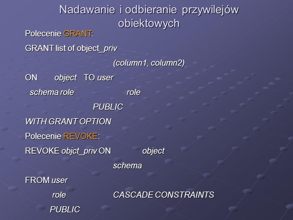 Nadawanie i odbieranie przywilejów obiektowych Polecenie GRANT: GRANT list of object_priv (column1, column2) ON object TO user schema role role schema
