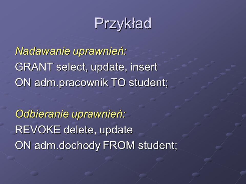 Przykład Nadawanie uprawnień: GRANT select, update, insert ON adm.pracownik TO student; Odbieranie uprawnień: REVOKE delete, update ON adm.dochody FRO