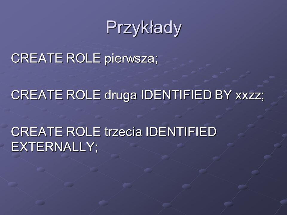 Przykłady CREATE ROLE pierwsza; CREATE ROLE druga IDENTIFIED BY xxzz; CREATE ROLE trzecia IDENTIFIED EXTERNALLY;