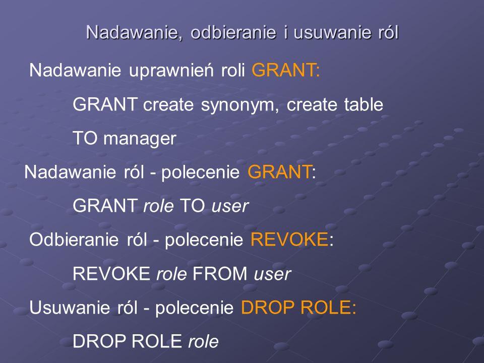 Nadawanie, odbieranie i usuwanie ról Nadawanie uprawnień roli GRANT: GRANT create synonym, create table TO manager Nadawanie ról - polecenie GRANT: GR