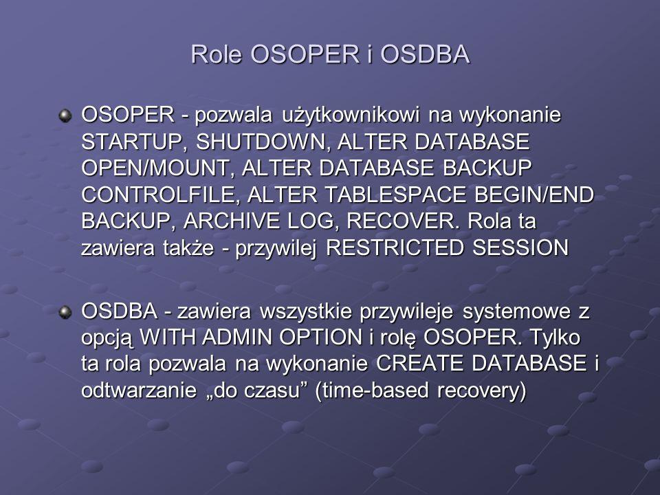 Role OSOPER i OSDBA OSOPER - pozwala użytkownikowi na wykonanie STARTUP, SHUTDOWN, ALTER DATABASE OPEN/MOUNT, ALTER DATABASE BACKUP CONTROLFILE, ALTER