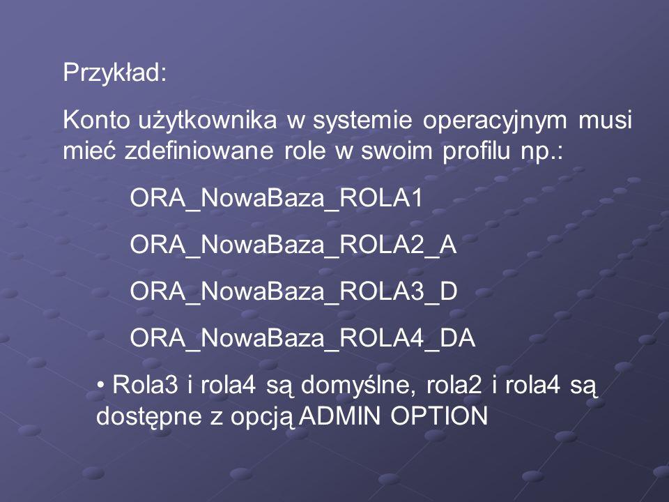 Przykład: Konto użytkownika w systemie operacyjnym musi mieć zdefiniowane role w swoim profilu np.: ORA_NowaBaza_ROLA1 ORA_NowaBaza_ROLA2_A ORA_NowaBa
