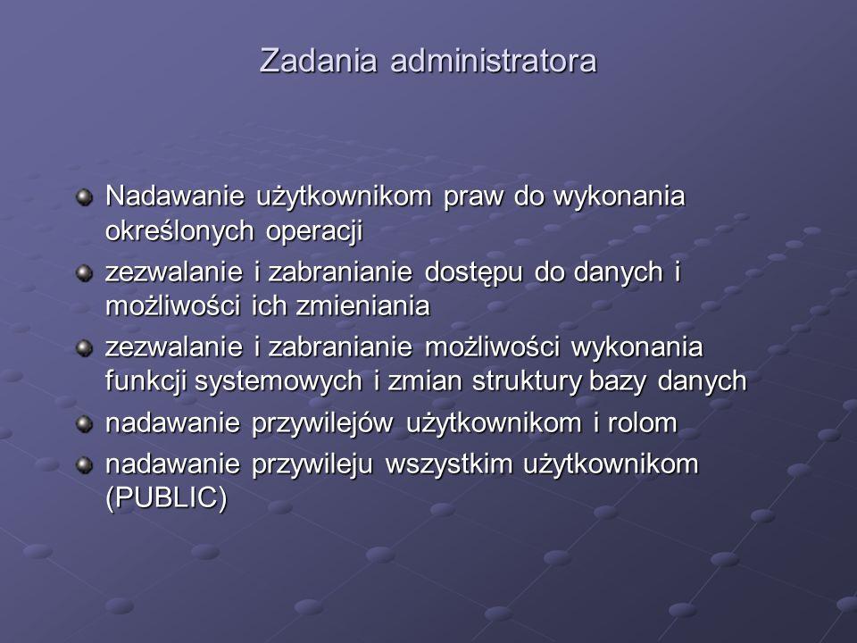 Zadania administratora Nadawanie użytkownikom praw do wykonania określonych operacji zezwalanie i zabranianie dostępu do danych i możliwości ich zmien