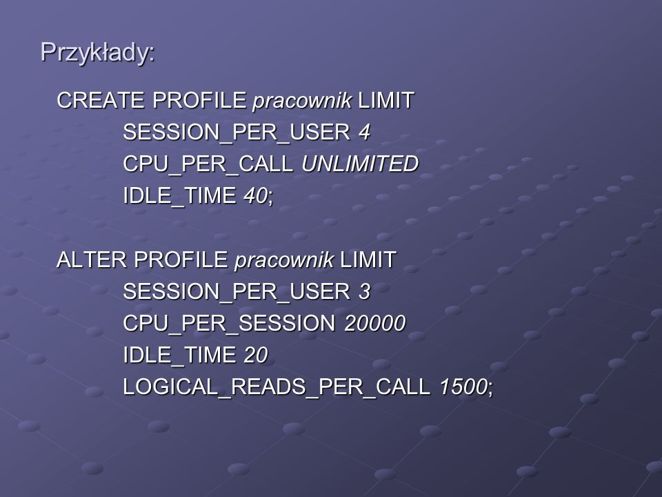 Przykłady: CREATE PROFILE pracownik LIMIT SESSION_PER_USER 4 CPU_PER_CALL UNLIMITED IDLE_TIME 40; ALTER PROFILE pracownik LIMIT SESSION_PER_USER 3 CPU