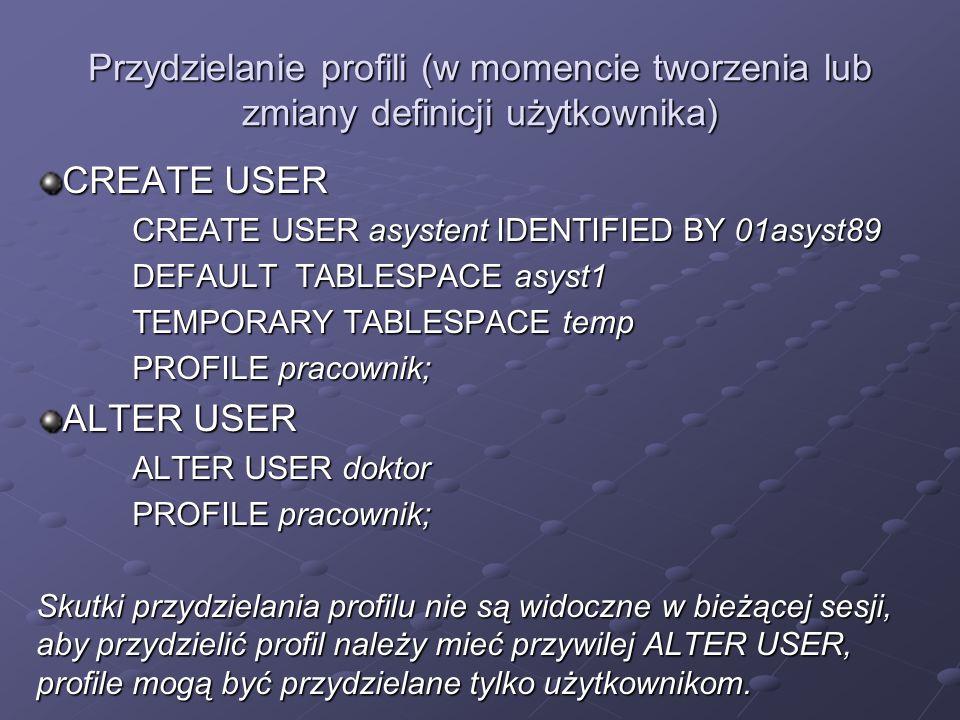 Przydzielanie profili (w momencie tworzenia lub zmiany definicji użytkownika) CREATE USER CREATE USER asystent IDENTIFIED BY 01asyst89 DEFAULT TABLESP