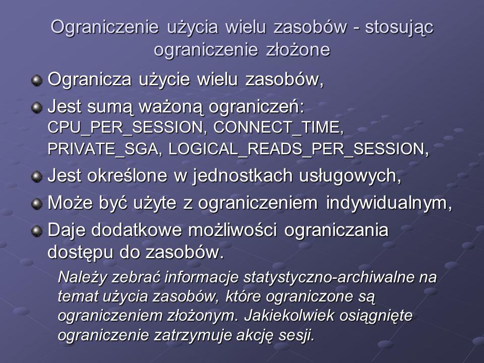 Ograniczenie użycia wielu zasobów - stosując ograniczenie złożone Ogranicza użycie wielu zasobów, Jest sumą ważoną ograniczeń: CPU_PER_SESSION, CONNEC