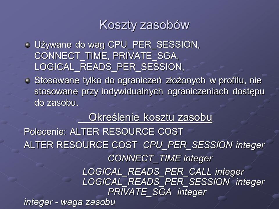 Koszty zasobów Używane do wag CPU_PER_SESSION, CONNECT_TIME, PRIVATE_SGA, LOGICAL_READS_PER_SESSION, Stosowane tylko do ograniczeń złożonych w profilu