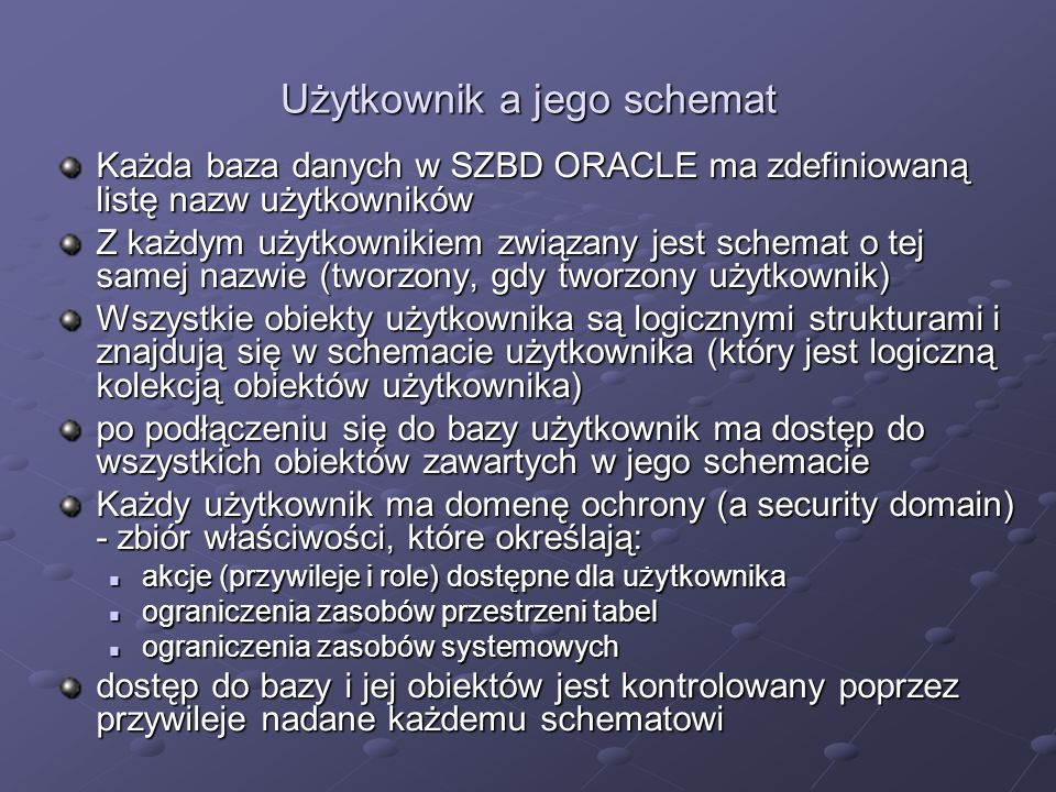Użytkownik a jego schemat Każda baza danych w SZBD ORACLE ma zdefiniowaną listę nazw użytkowników Z każdym użytkownikiem związany jest schemat o tej s