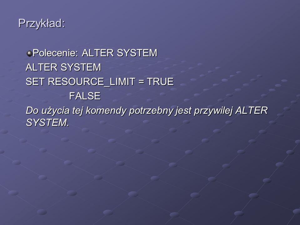 Przykład: Polecenie: ALTER SYSTEM ALTER SYSTEM SET RESOURCE_LIMIT = TRUE FALSE FALSE Do użycia tej komendy potrzebny jest przywilej ALTER SYSTEM.