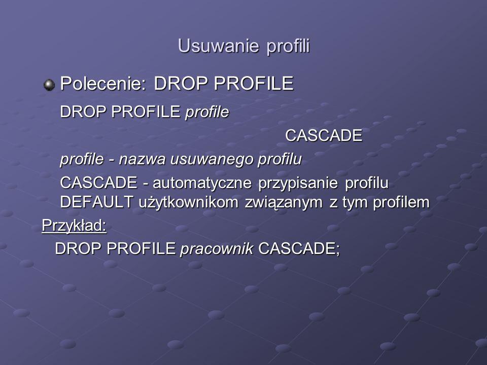Usuwanie profili Polecenie: DROP PROFILE DROP PROFILE profile CASCADE profile - nazwa usuwanego profilu CASCADE - automatyczne przypisanie profilu DEF