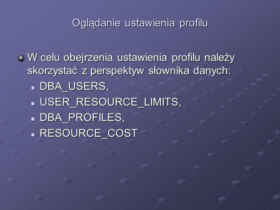Oglądanie ustawienia profilu W celu obejrzenia ustawienia profilu należy skorzystać z perspektyw słownika danych: DBA_USERS, DBA_USERS, USER_RESOURCE_