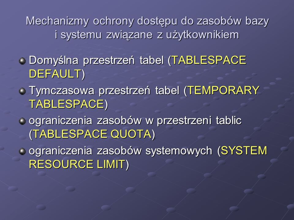 Monitorowanie użytkowników wszystkich użytkownikach bazy danych domyślnych przestrzeniach tabel, klasterów, indeksów dla każdego użytkownika przestrzeniach używanych dla obiektów tymczasowych ograniczeniach przestrzeni Potrzebne perspektywy słownika danych: Potrzebne perspektywy słownika danych: USER_USERS, ALL_USER, DBA_USER, USER_TS_QUOTAS, DBA_TS_QUOTAS Słownik bazy danych zawiera informacje o: