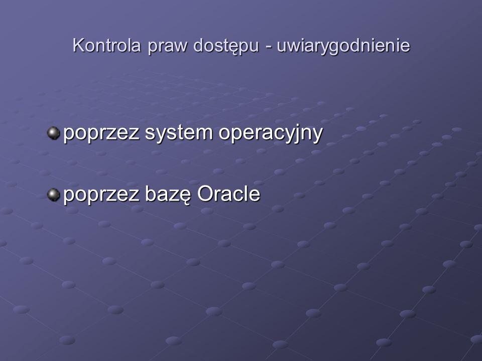 Nadawanie i odbieranie przywilejów obiektowych Polecenie GRANT: GRANT list of object_priv (column1, column2) ON object TO user schema role role schema role role PUBLIC PUBLIC WITH GRANT OPTION Polecenie REVOKE: REVOKE objct_priv ON object schema FROM user roleCASCADE CONSTRAINTS roleCASCADE CONSTRAINTS PUBLIC PUBLIC