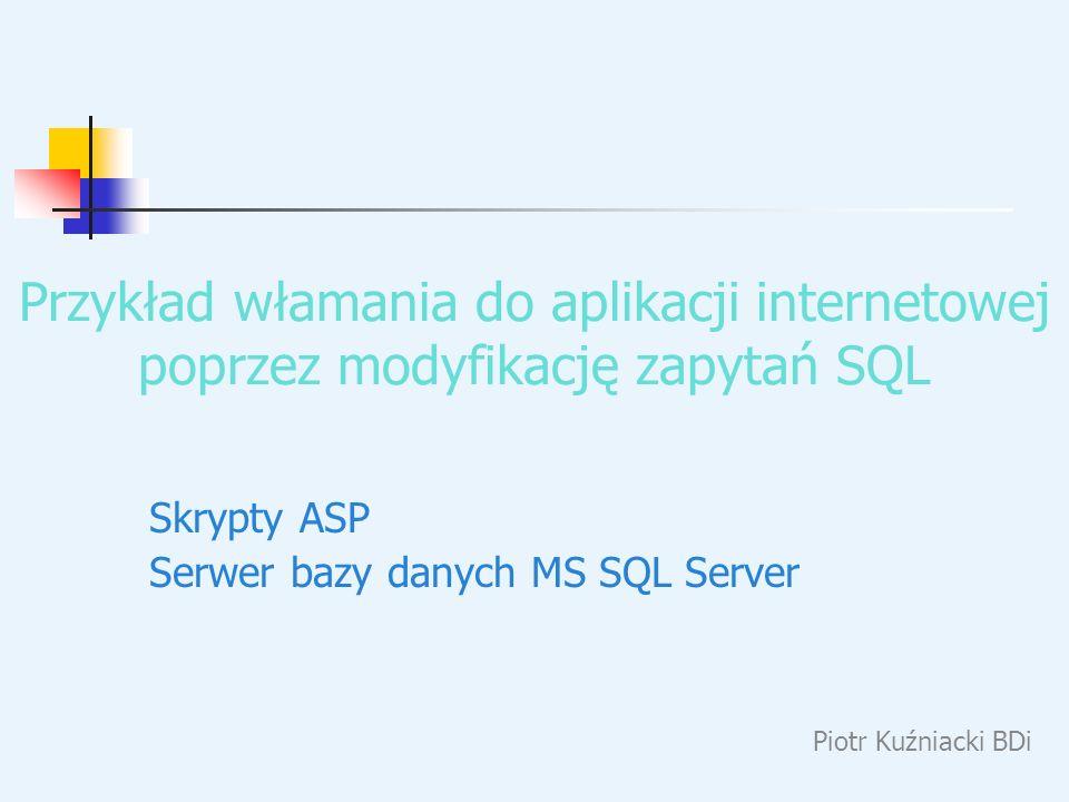 Przykład włamania do aplikacji internetowej poprzez modyfikację zapytań SQL Piotr Kuźniacki BDi Skrypty ASP Serwer bazy danych MS SQL Server