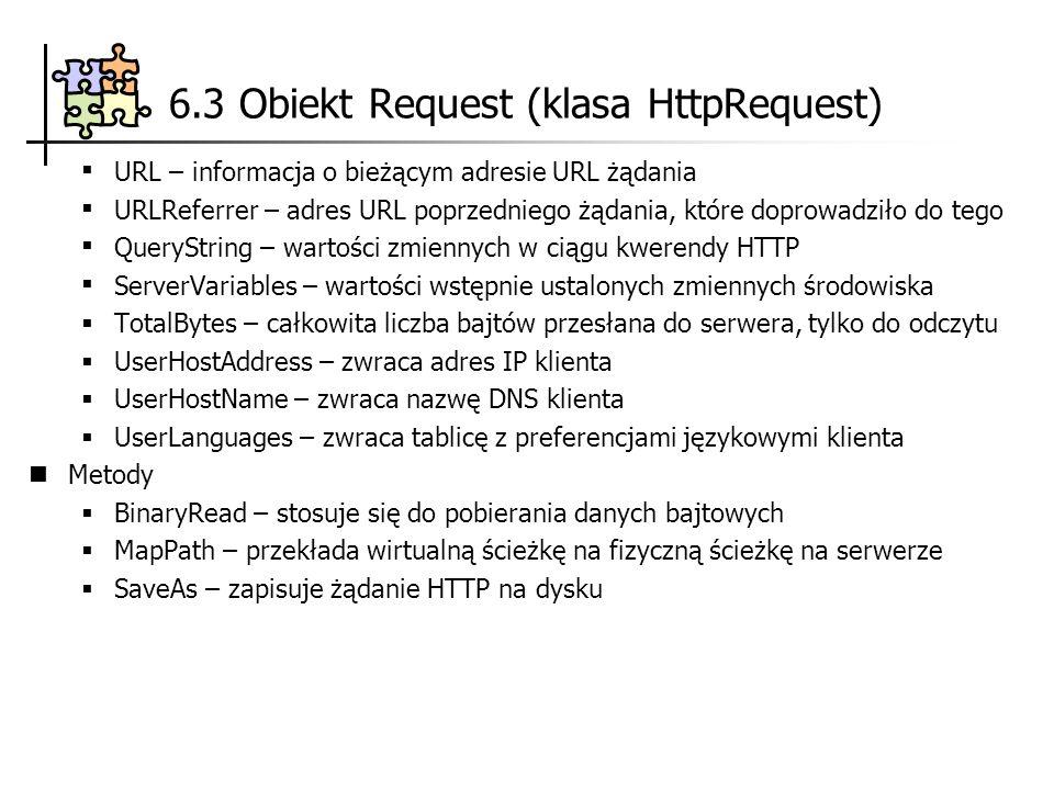 6.3 Obiekt Request (klasa HttpRequest) URL – informacja o bieżącym adresie URL żądania URLReferrer – adres URL poprzedniego żądania, które doprowadził