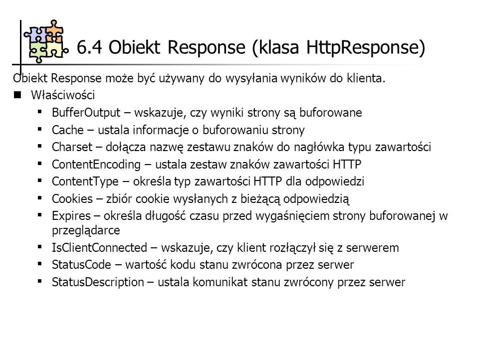 6.4 Obiekt Response (klasa HttpResponse) Obiekt Response może być używany do wysyłania wyników do klienta. Właściwości BufferOutput – wskazuje, czy wy