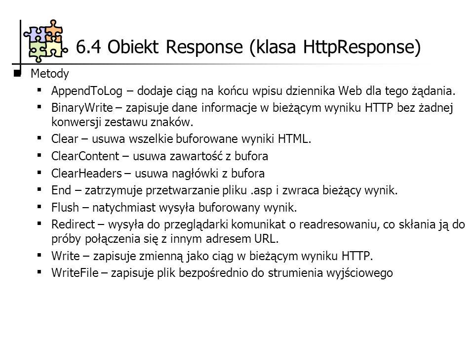 6.4 Obiekt Response (klasa HttpResponse) Metody AppendToLog – dodaje ciąg na końcu wpisu dziennika Web dla tego żądania. BinaryWrite – zapisuje dane i