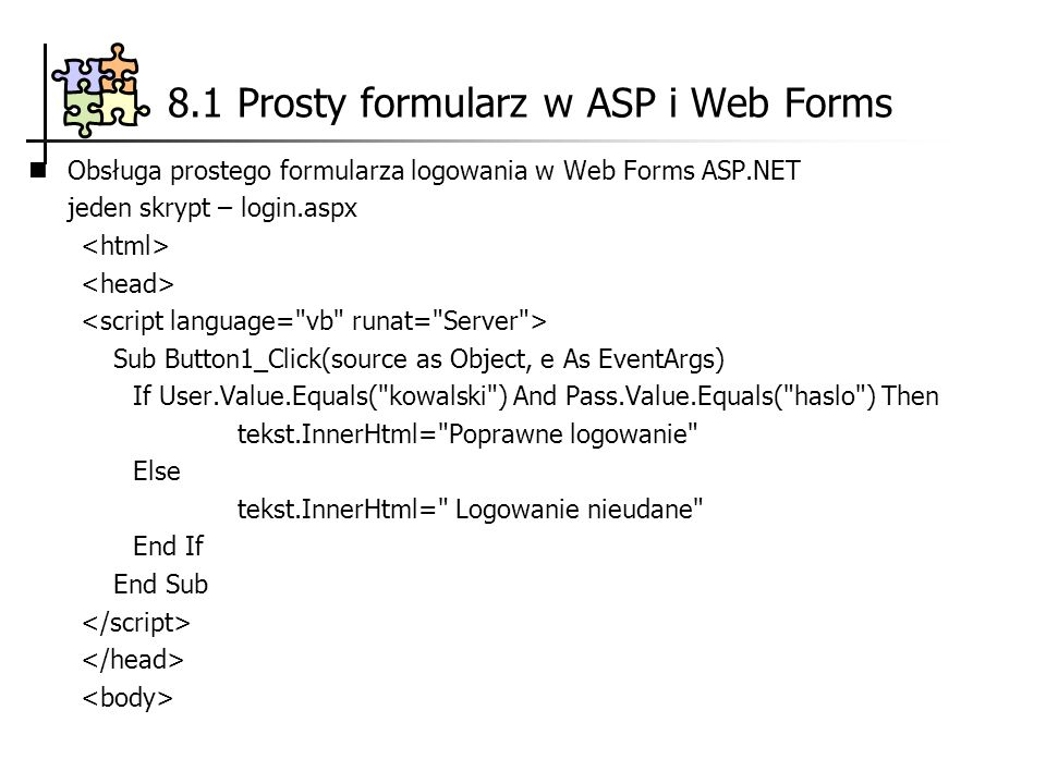 Obsługa prostego formularza logowania w Web Forms ASP.NET jeden skrypt – login.aspx Sub Button1_Click(source as Object, e As EventArgs) If User.Value.