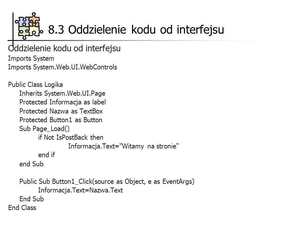 8.3 Oddzielenie kodu od interfejsu Oddzielenie kodu od interfejsu Imports System Imports System.Web.UI.WebControls Public Class Logika Inherits System