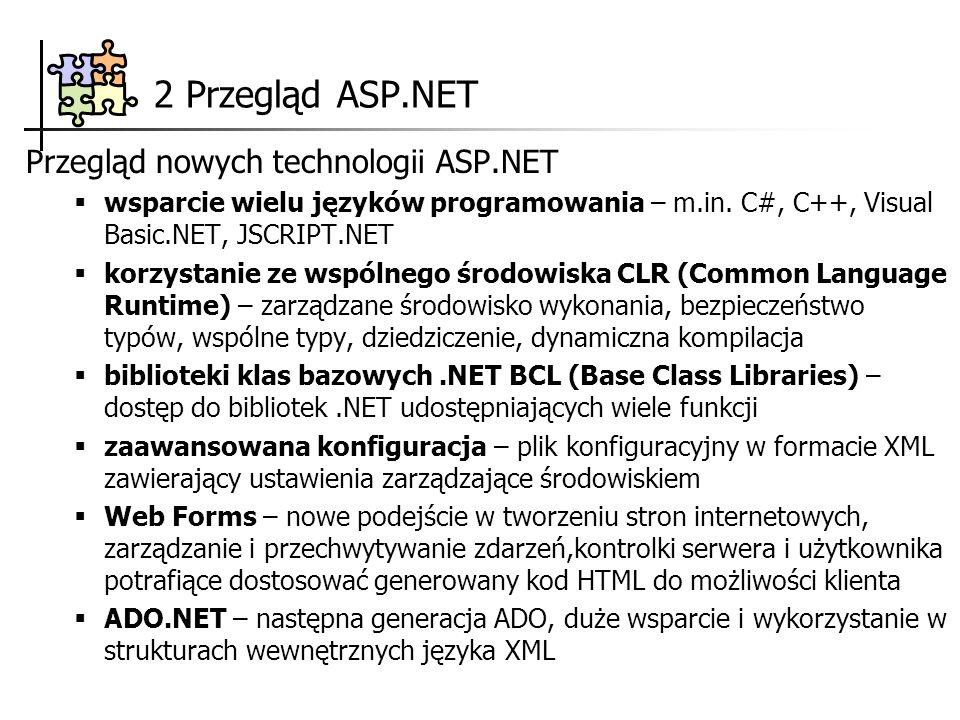 2 Przegląd ASP.NET XML – promowanie rozwiązań opartych na XML, główny format transportowy wielu usług Usługi sieciowe XML (XML Web Services) – model obiektów rozproszonych zastępujący DCOM (Distributed Component Object Model), opiera się na standardach HTTP oraz XML.