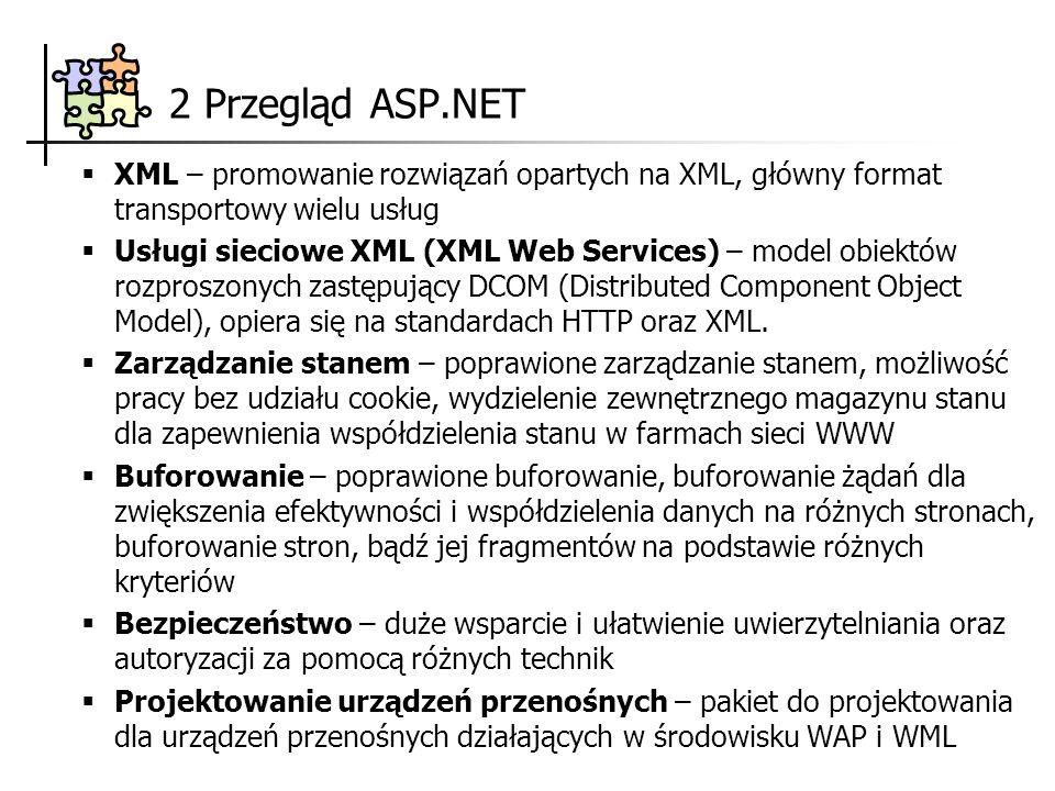 3 Architektura ASP.NET Architektura trójwarstwowa (n–warstwowa) warstwa interfejsu użytkownika – przeglądarka internetowa warstwa logiki aplikacji – Web Forms, XML Web Services, Usługi składników warstwa dostępu do danych – ADO.NET, RDBMS Interfejs użytkownika Przeglądarka użytkownika Logika aplikacji Web Forms XML Web Services Usługi składników ADO.