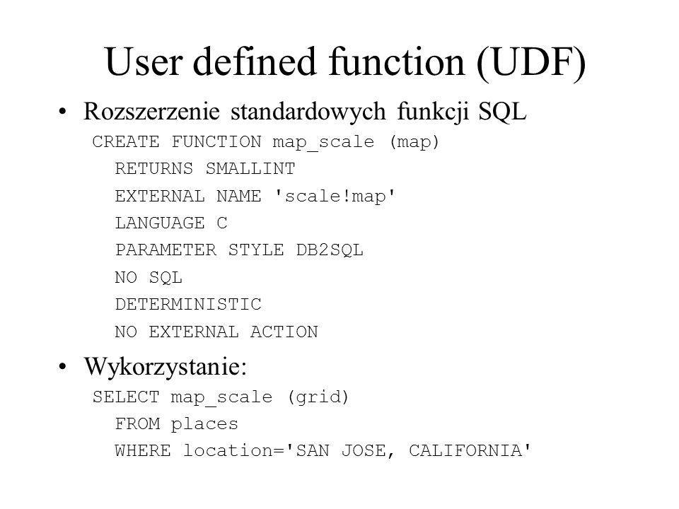 User defined function (UDF) Rozszerzenie standardowych funkcji SQL CREATE FUNCTION map_scale (map) RETURNS SMALLINT EXTERNAL NAME 'scale!map' LANGUAGE