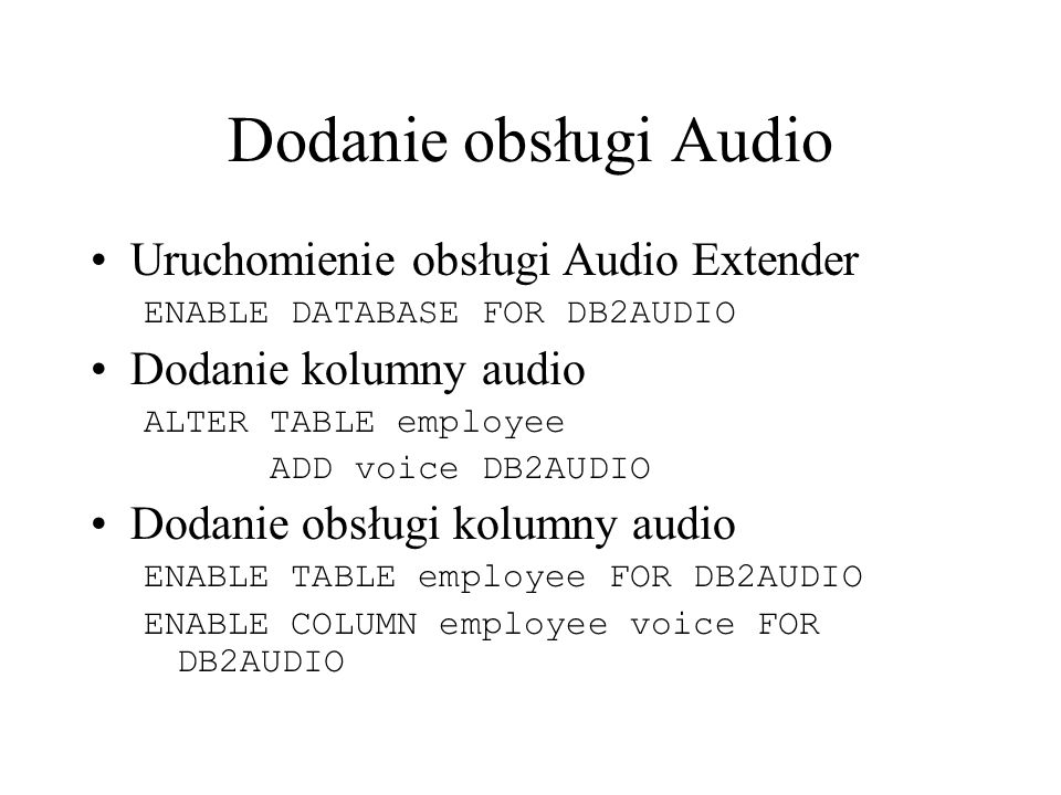 Dodanie obsługi Audio Uruchomienie obsługi Audio Extender ENABLE DATABASE FOR DB2AUDIO Dodanie kolumny audio ALTER TABLE employee ADD voice DB2AUDIO D