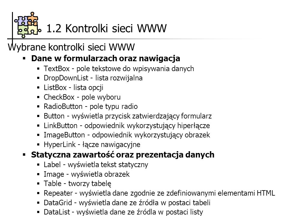 1.2 Kontrolki sieci WWW Wybrane kontrolki sieci WWW Dane w formularzach oraz nawigacja TextBox - pole tekstowe do wpisywania danych DropDownList - lista rozwijalna ListBox - lista opcji CheckBox - pole wyboru RadioButton - pole typu radio Button - wyświetla przycisk zatwierdzający formularz LinkButton - odpowiednik wykorzystujący hiperłącze ImageButton - odpowiednik wykorzystujący obrazek HyperLink - łącze nawigacyjne Statyczna zawartość oraz prezentacja danych Label - wyświetla tekst statyczny Image - wyświetla obrazek Table - tworzy tabelę Repeater - wyświetla dane zgodnie ze zdefiniowanymi elementami HTML DataGrid - wyświetla dane ze źródła w postaci tabeli DataList - wyświetla dane ze źródla w postaci listy