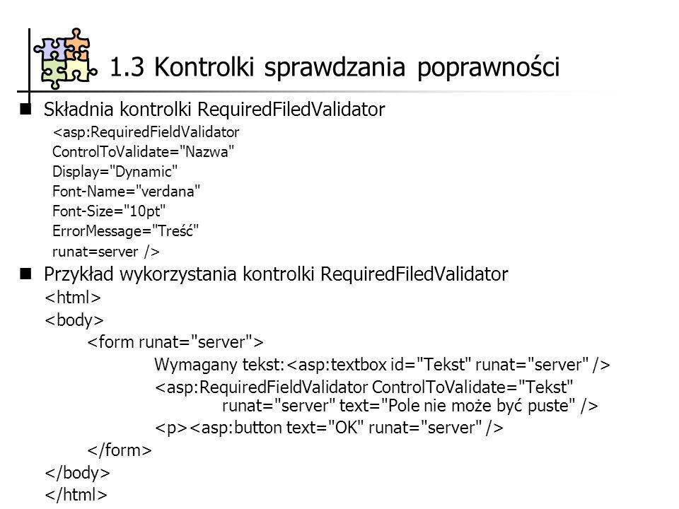 Składnia kontrolki RequiredFiledValidator <asp:RequiredFieldValidator ControlToValidate= Nazwa Display= Dynamic Font-Name= verdana Font-Size= 10pt ErrorMessage= Treść runat=server /> Przykład wykorzystania kontrolki RequiredFiledValidator Wymagany tekst: 1.3 Kontrolki sprawdzania poprawności