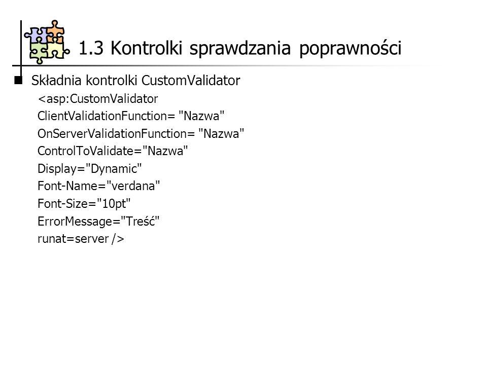 Składnia kontrolki CustomValidator <asp:CustomValidator ClientValidationFunction= Nazwa OnServerValidationFunction= Nazwa ControlToValidate= Nazwa Display= Dynamic Font-Name= verdana Font-Size= 10pt ErrorMessage= Treść runat=server /> 1.3 Kontrolki sprawdzania poprawności