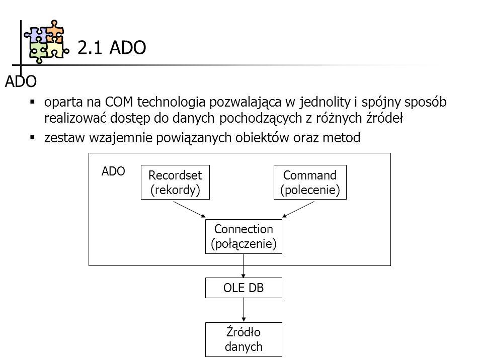2.1 ADO ADO oparta na COM technologia pozwalająca w jednolity i spójny sposób realizować dostęp do danych pochodzących z różnych źródeł zestaw wzajemnie powiązanych obiektów oraz metod Recordset (rekordy) Command (polecenie) Connection (połączenie) OLE DB ADO Źródło danych