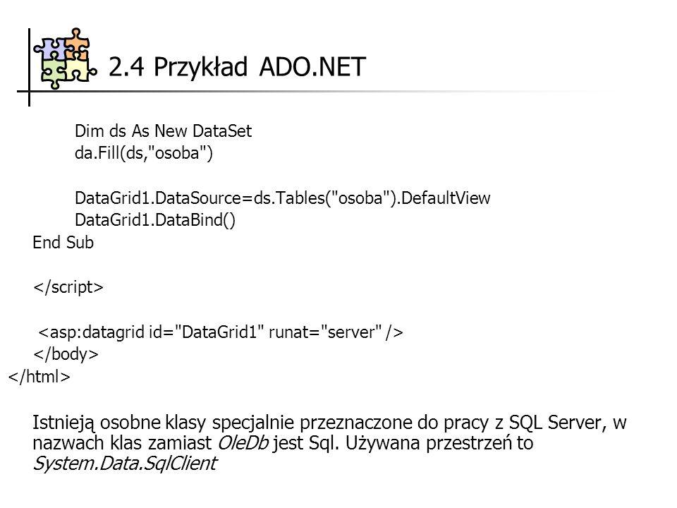 Dim ds As New DataSet da.Fill(ds, osoba ) DataGrid1.DataSource=ds.Tables( osoba ).DefaultView DataGrid1.DataBind() End Sub Istnieją osobne klasy specjalnie przeznaczone do pracy z SQL Server, w nazwach klas zamiast OleDb jest Sql.