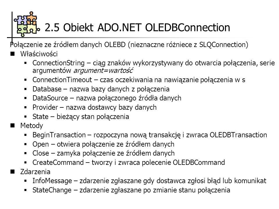 2.5 Obiekt ADO.NET OLEDBConnection Połączenie ze źródłem danych OLEBD (nieznaczne różniece z SLQConnection) Właściwości ConnectionString – ciąg znaków wykorzystywany do otwarcia połączenia, serie argumentów argument=wartość ConnectionTimeout – czas oczekiwania na nawiązanie połączenia w s Database – nazwa bazy danych z połączenia DataSource – nazwa połączonego źródła danych Provider – nazwa dostawcy bazy danych State – bieżący stan połączenia Metody BeginTransaction – rozpoczyna nową transakcję i zwraca OLEDBTransaction Open – otwiera połączenie ze źródłem danych Close – zamyka połączenie ze źródłem danych CreateCommand – tworzy i zwraca polecenie OLEDBCommand Zdarzenia InfoMessage – zdarzenie zgłaszane gdy dostawca zgłosi błąd lub komunikat StateChange – zdarzenie zgłaszane po zmianie stanu połączenia
