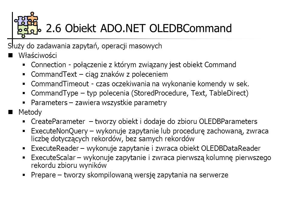 2.6 Obiekt ADO.NET OLEDBCommand Służy do zadawania zapytań, operacji masowych Właściwości Connection - połączenie z którym związany jest obiekt Command CommandText – ciąg znaków z poleceniem CommandTimeout - czas oczekiwania na wykonanie komendy w sek.