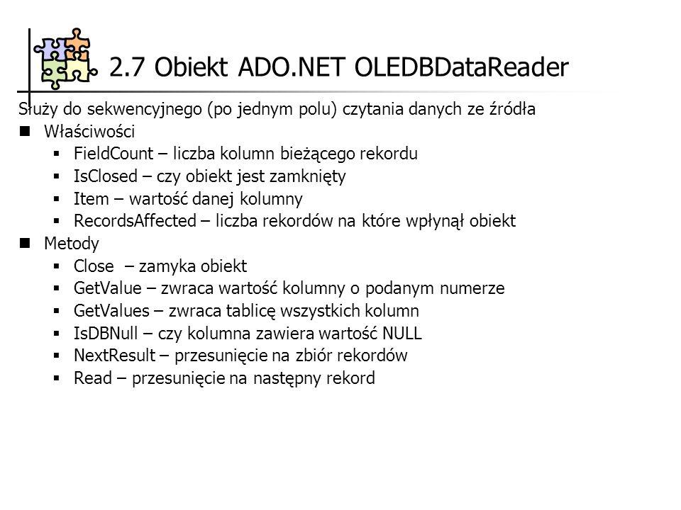 2.7 Obiekt ADO.NET OLEDBDataReader Służy do sekwencyjnego (po jednym polu) czytania danych ze źródła Właściwości FieldCount – liczba kolumn bieżącego rekordu IsClosed – czy obiekt jest zamknięty Item – wartość danej kolumny RecordsAffected – liczba rekordów na które wpłynął obiekt Metody Close – zamyka obiekt GetValue – zwraca wartość kolumny o podanym numerze GetValues – zwraca tablicę wszystkich kolumn IsDBNull – czy kolumna zawiera wartość NULL NextResult – przesunięcie na zbiór rekordów Read – przesunięcie na następny rekord