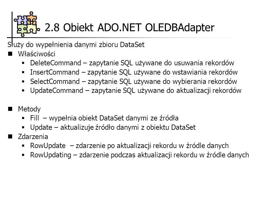 2.8 Obiekt ADO.NET OLEDBAdapter Służy do wypełnienia danymi zbioru DataSet Właściwości DeleteCommand – zapytanie SQL używane do usuwania rekordów InsertCommand – zapytanie SQL używane do wstawiania rekordów SelectCommand – zapytanie SQL używane do wybierania rekordów UpdateCommand – zapytanie SQL używane do aktualizacji rekordów Metody Fill – wypełnia obiekt DataSet danymi ze źródła Update – aktualizuje źródło danymi z obiektu DataSet Zdarzenia RowUpdate – zdarzenie po aktualizacji rekordu w źródle danych RowUpdating – zdarzenie podczas aktualizacji rekordu w źródle danych