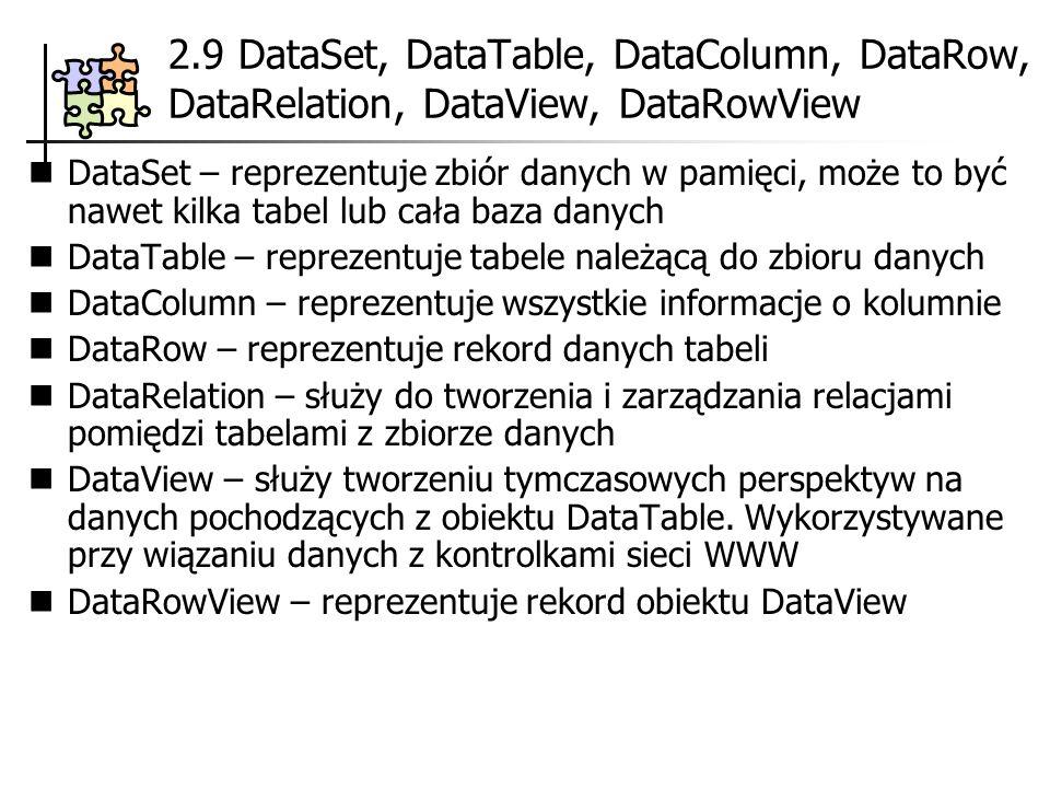 2.9 DataSet, DataTable, DataColumn, DataRow, DataRelation, DataView, DataRowView DataSet – reprezentuje zbiór danych w pamięci, może to być nawet kilka tabel lub cała baza danych DataTable – reprezentuje tabele należącą do zbioru danych DataColumn – reprezentuje wszystkie informacje o kolumnie DataRow – reprezentuje rekord danych tabeli DataRelation – służy do tworzenia i zarządzania relacjami pomiędzi tabelami z zbiorze danych DataView – służy tworzeniu tymczasowych perspektyw na danych pochodzących z obiektu DataTable.